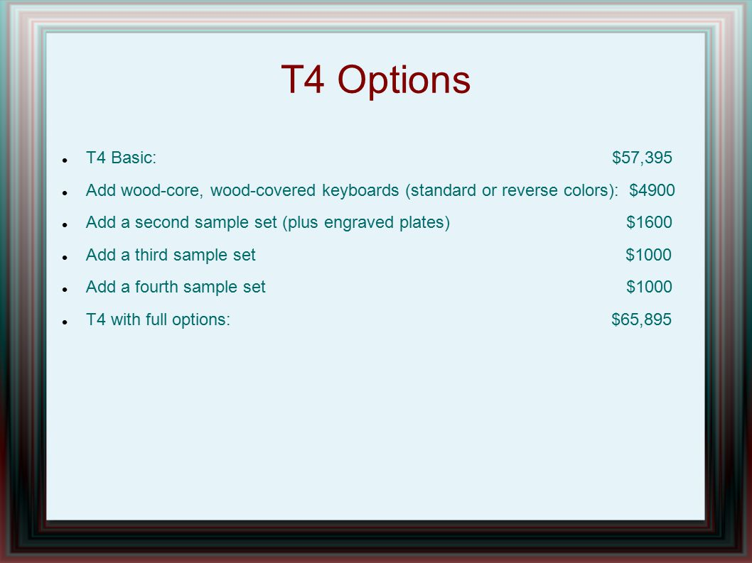 T4 Options T4 Basic: $57,395 Add wood-core, wood-covered keyboards (standard or reverse colors): $4900 Add a second sample set (plus engraved plates)