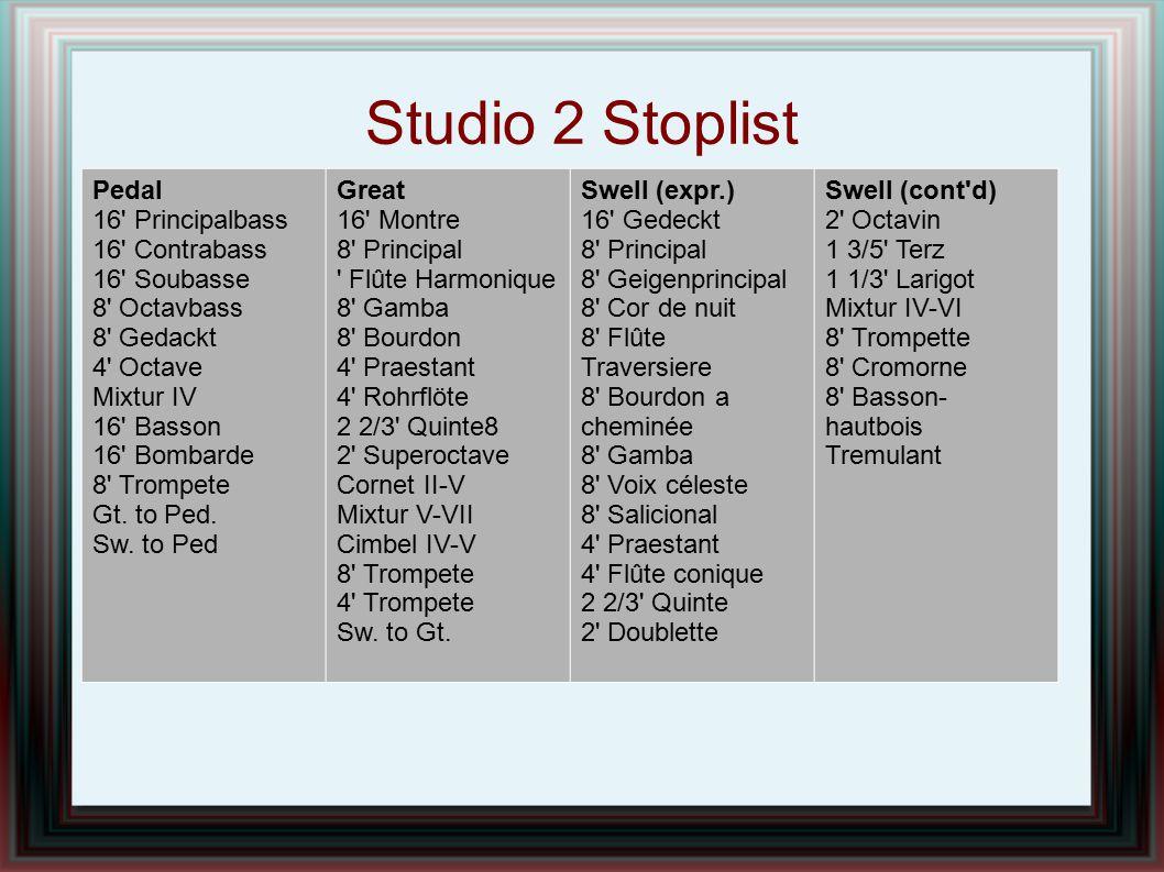Studio 2 Stoplist Pedal 16' Principalbass 16' Contrabass 16' Soubasse 8' Octavbass 8' Gedackt 4' Octave Mixtur IV 16' Basson 16' Bombarde 8' Trompete