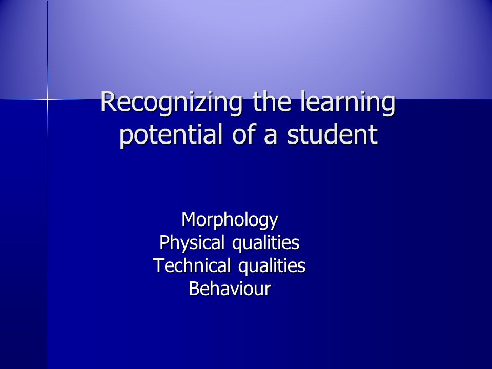 Recognizing the learning potential of a student Morphology Physical qualities Technical qualities Behaviour