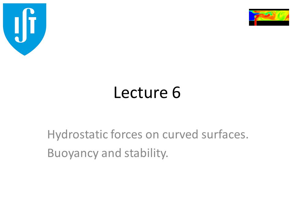 Lecture 6 Hydrostatic forces on curved surfaces. Buoyancy and stability.