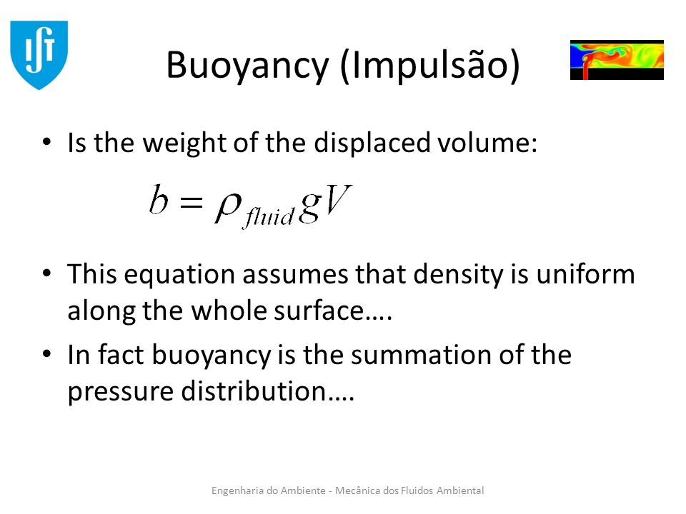 Engenharia do Ambiente - Mecânica dos Fluidos Ambiental Buoyancy (Impulsão) Is the weight of the displaced volume: This equation assumes that density