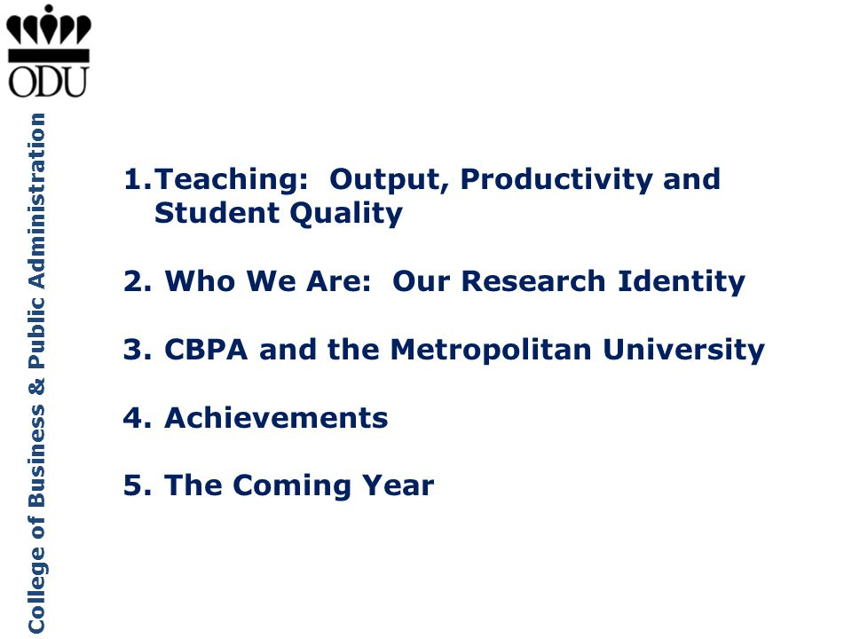 College of Business & Public Administration 1.Teaching: Output, Productivity and Student Quality 2. Who We Are: Our Research Identity 3. CBPA and the
