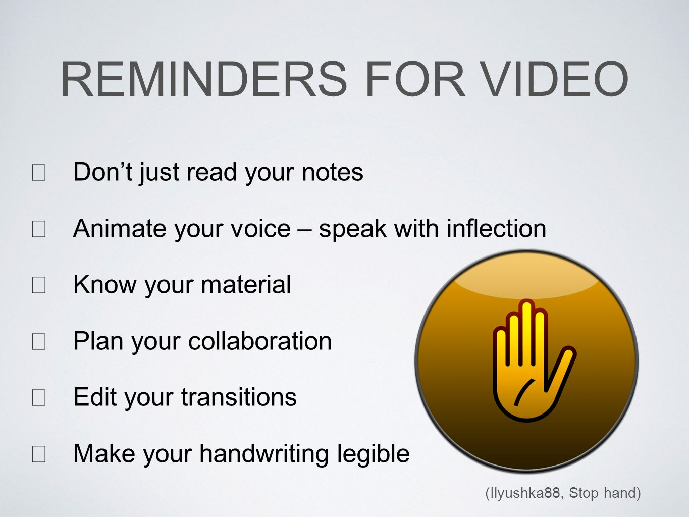  Don't just read your notes  Animate your voice – speak with inflection  Know your material  Plan your collaboration  Edit your transitions  Make your handwriting legible REMINDERS FOR VIDEO (Ilyushka88, Stop hand)