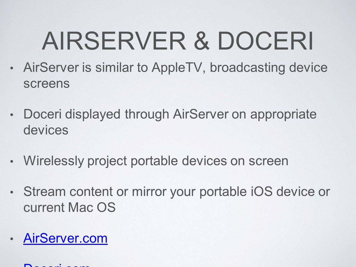 AIRSERVER & DOCERI AirServer is similar to AppleTV, broadcasting device screens Doceri displayed through AirServer on appropriate devices Wirelessly project portable devices on screen Stream content or mirror your portable iOS device or current Mac OS AirServer.com Doceri.com