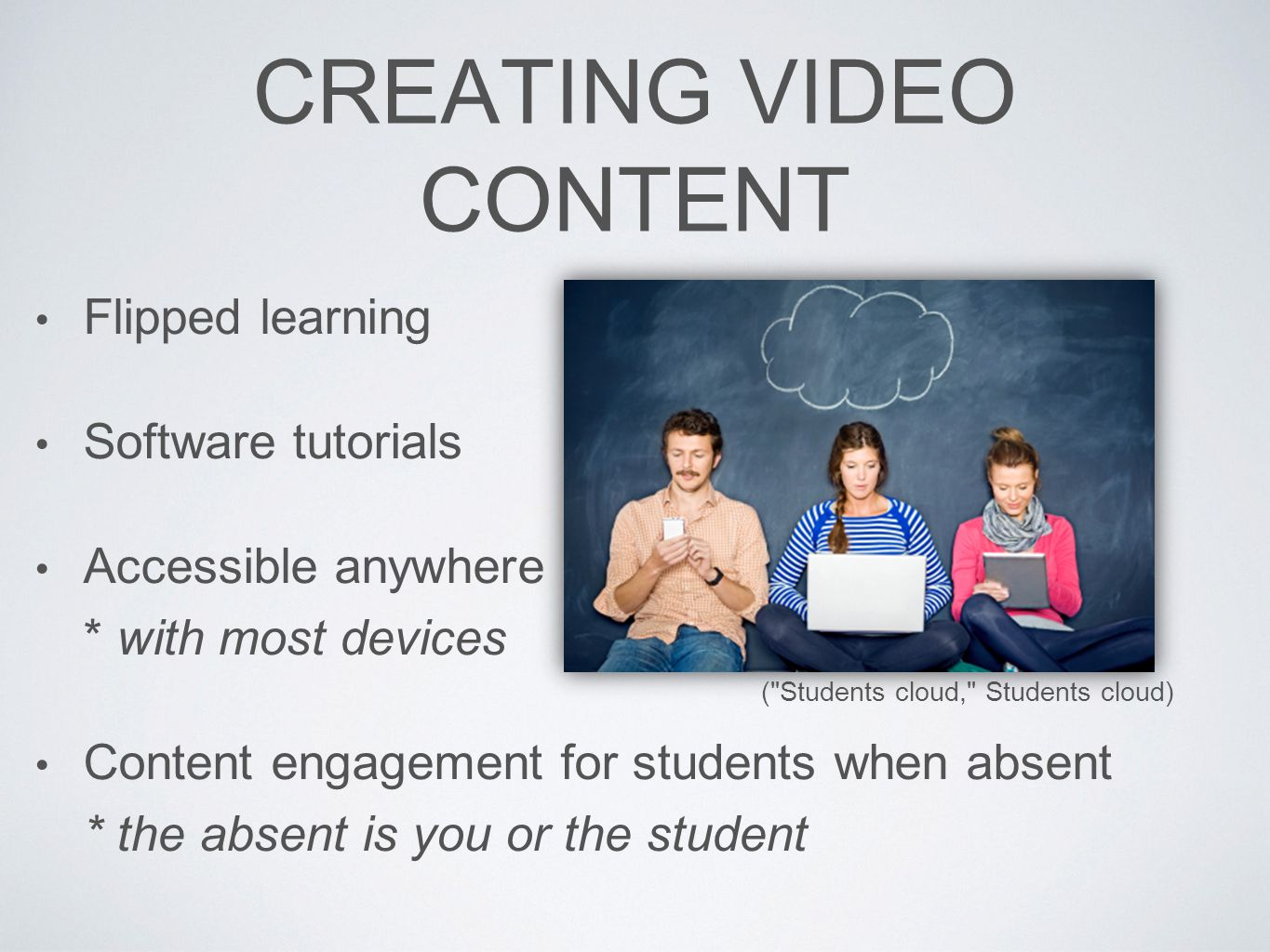 CREATING VIDEO CONTENT Flipped learning Software tutorials Accessible anywhere * with most devices Content engagement for students when absent * the absent is you or the student ( Students cloud, Students cloud)