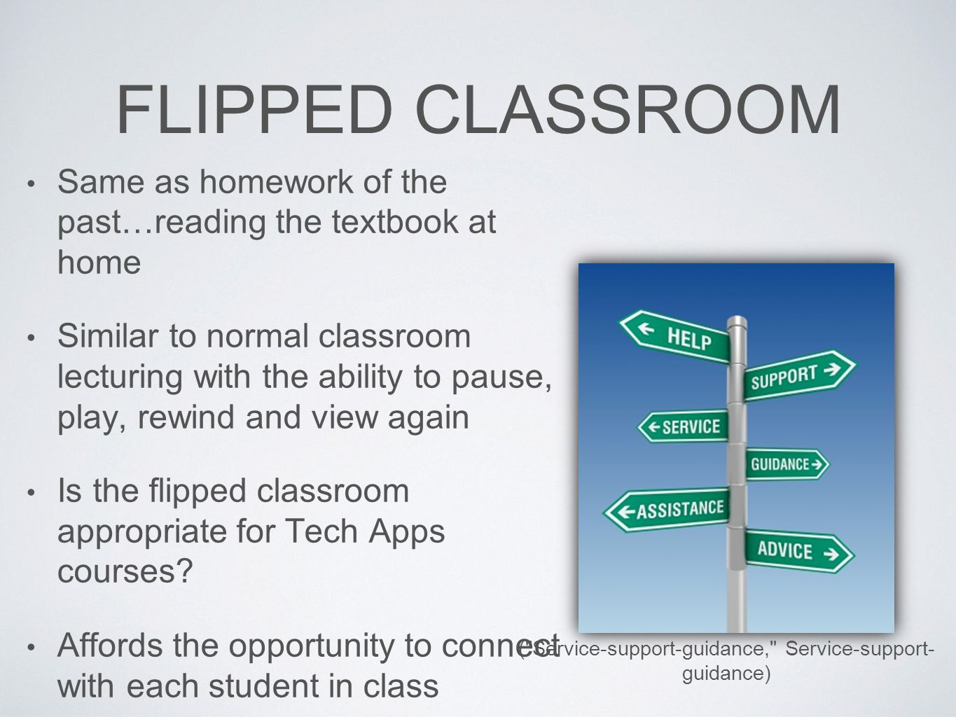 FLIPPED CLASSROOM Same as homework of the past…reading the textbook at home Similar to normal classroom lecturing with the ability to pause, play, rewind and view again Is the flipped classroom appropriate for Tech Apps courses.