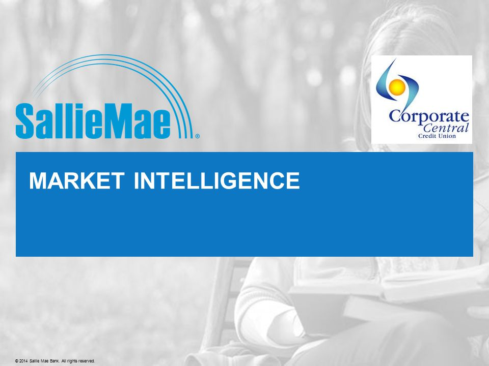 Confidential and proprietary information © 2014 Sallie Mae, Inc. All rights reserved.© 2014 Sallie Mae Bank. All rights reserved. MARKET INTELLIGENCE