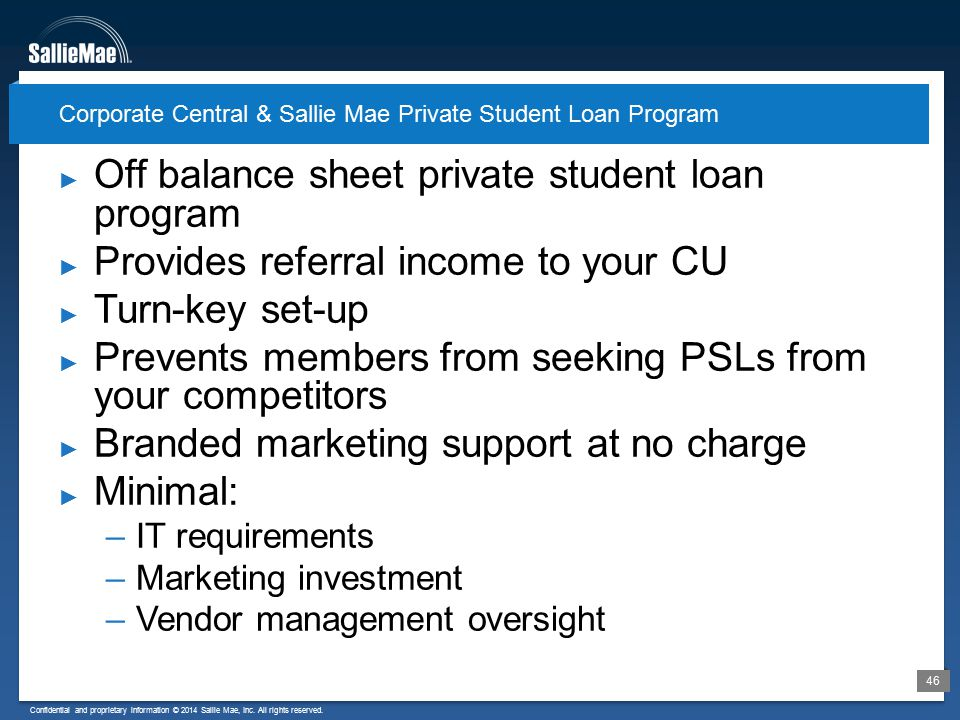 Confidential and proprietary information © 2014 Sallie Mae, Inc. All rights reserved. 46 ► Off balance sheet private student loan program ► Provides r