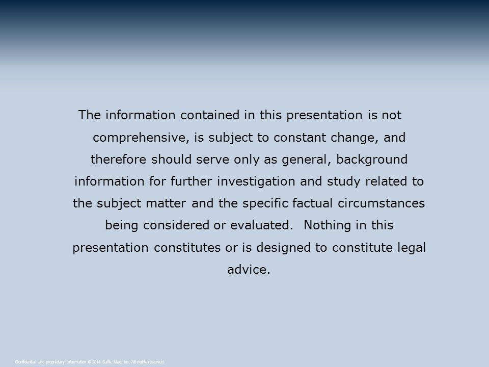 Confidential and proprietary information © 2014 Sallie Mae, Inc. All rights reserved. The information contained in this presentation is not comprehens