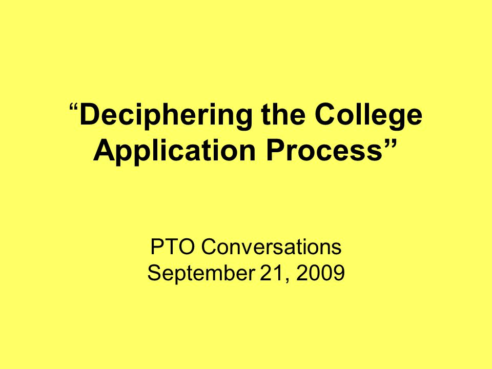Deciphering the College Application Process PTO Conversations September 21, 2009