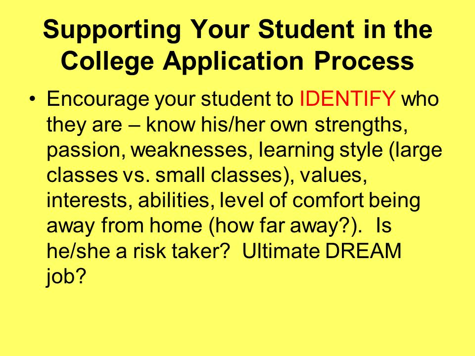 Supporting Your Student in the College Application Process Encourage your student to IDENTIFY who they are – know his/her own strengths, passion, weaknesses, learning style (large classes vs.