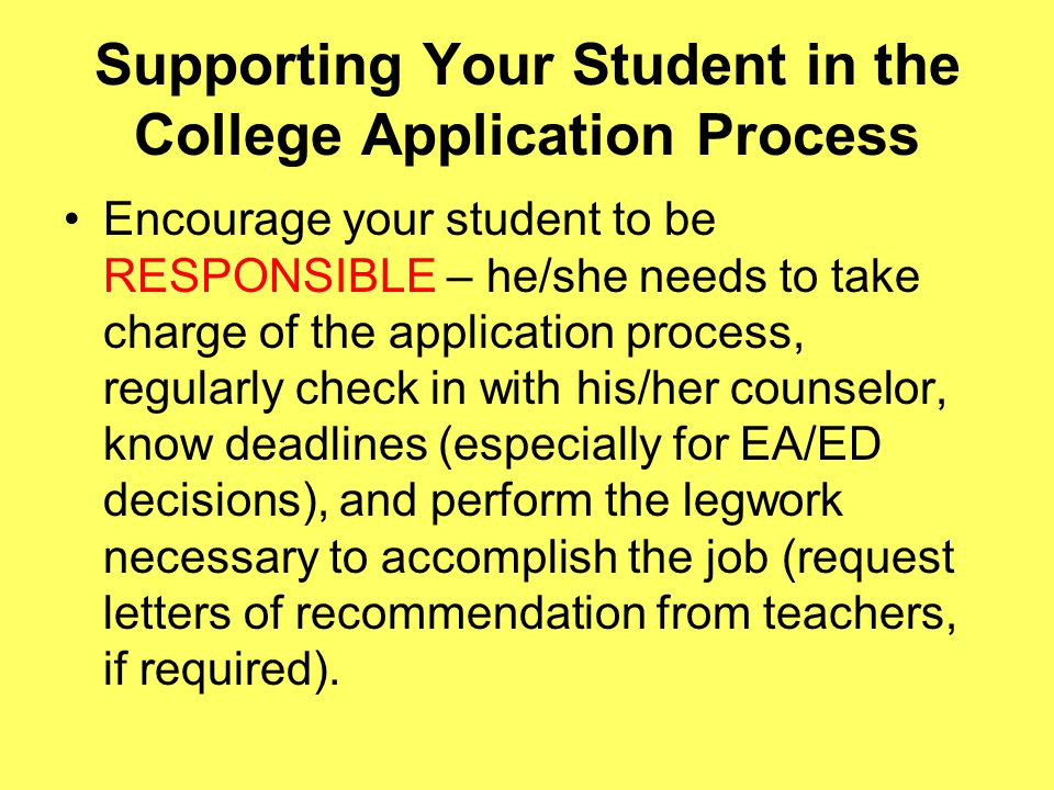 Supporting Your Student in the College Application Process Encourage your student to be RESPONSIBLE – he/she needs to take charge of the application process, regularly check in with his/her counselor, know deadlines (especially for EA/ED decisions), and perform the legwork necessary to accomplish the job (request letters of recommendation from teachers, if required).