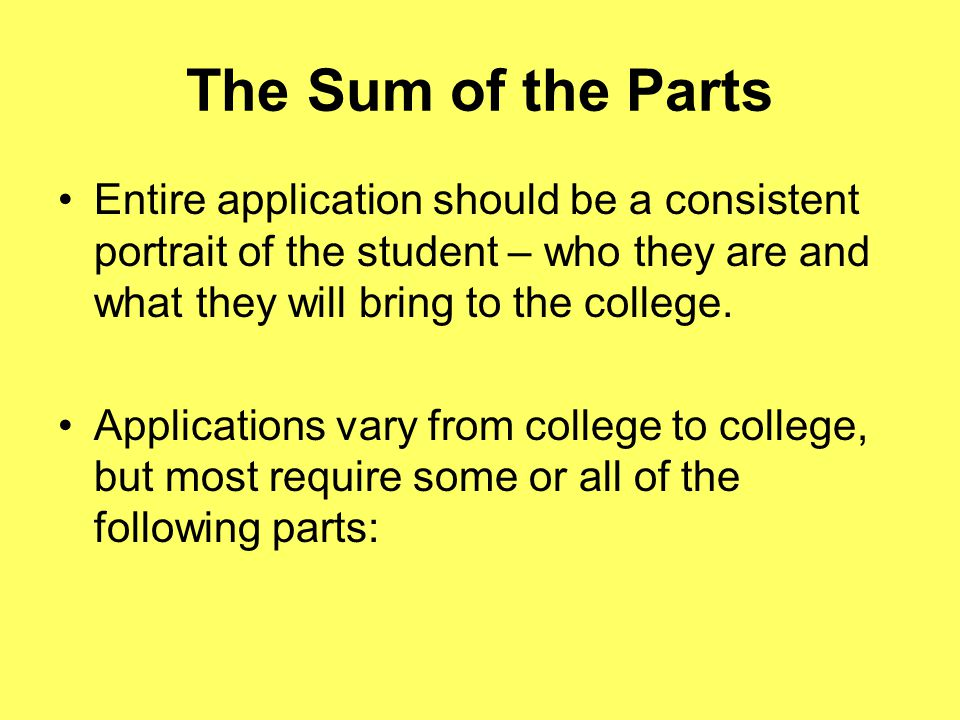 The Sum of the Parts Entire application should be a consistent portrait of the student – who they are and what they will bring to the college.