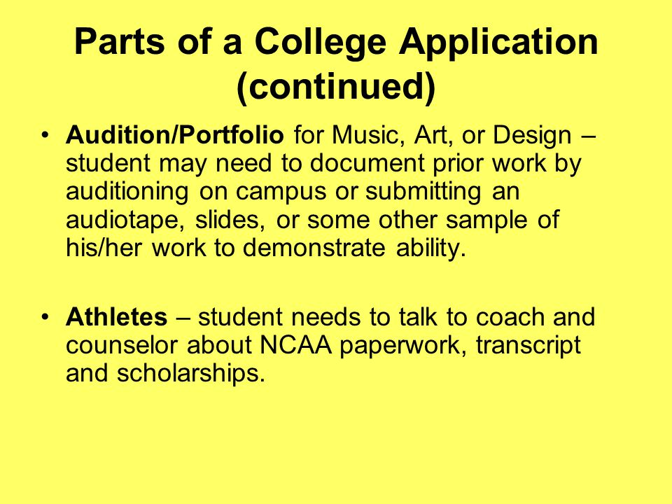 Parts of a College Application (continued) Audition/Portfolio for Music, Art, or Design – student may need to document prior work by auditioning on campus or submitting an audiotape, slides, or some other sample of his/her work to demonstrate ability.