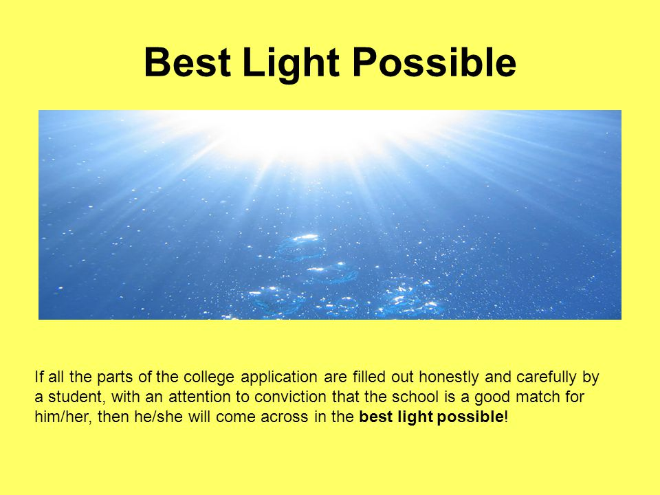 Best Light Possible If all the parts of the college application are filled out honestly and carefully by a student, with an attention to conviction that the school is a good match for him/her, then he/she will come across in the best light possible!