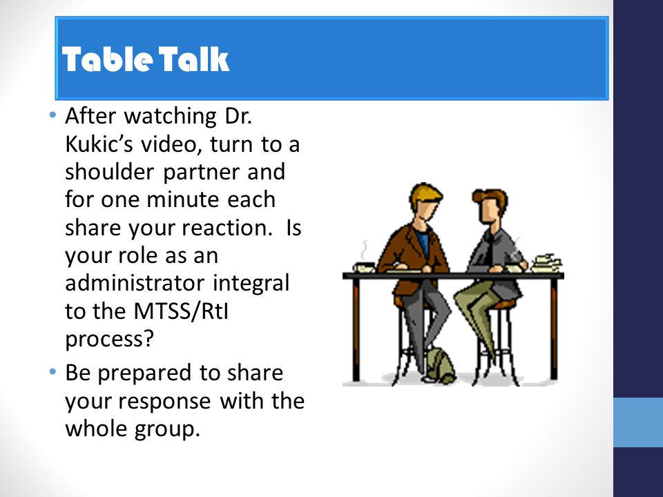 Table Talk After watching Dr. Kukic's video, turn to a shoulder partner and for one minute each share your reaction. Is your role as an administrator