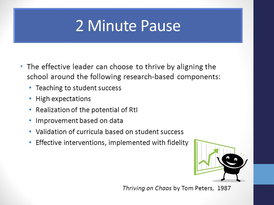 2 Minute Pause The effective leader can choose to thrive by aligning the school around the following research-based components: Teaching to student success High expectations Realization of the potential of RtI Improvement based on data Validation of curricula based on student success Effective interventions, implemented with fidelity Thriving on Chaos by Tom Peters, 1987