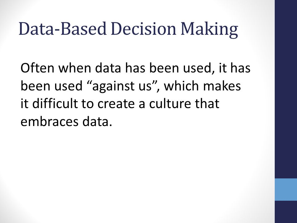 Data-Based Decision Making Often when data has been used, it has been used against us , which makes it difficult to create a culture that embraces data.