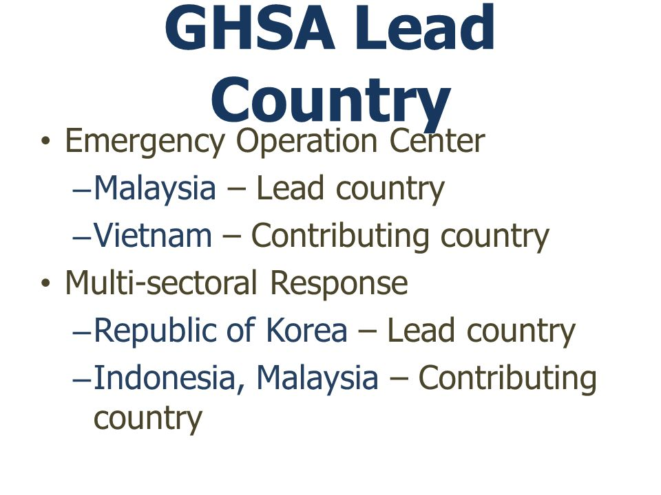 GHSA Lead Country Emergency Operation Center –Malaysia – Lead country –Vietnam – Contributing country Multi-sectoral Response –Republic of Korea – Lead country –Indonesia, Malaysia – Contributing country