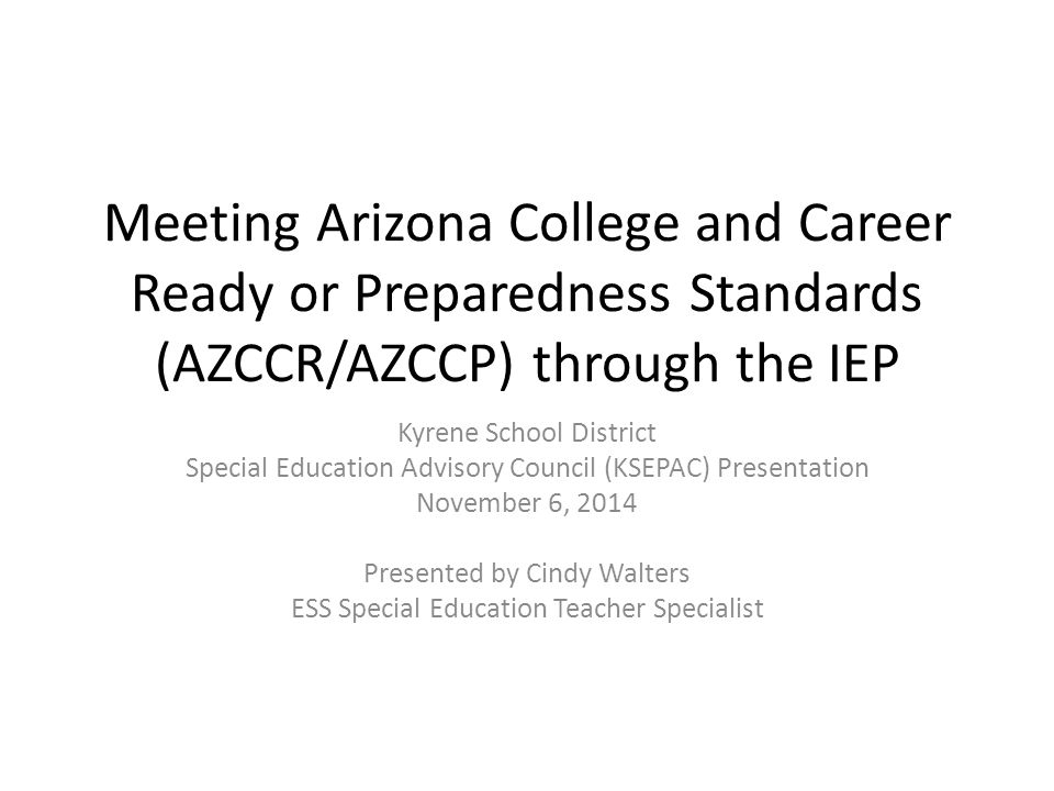 Meeting Arizona College and Career Ready or Preparedness Standards (AZCCR/AZCCP) through the IEP Kyrene School District Special Education Advisory Council (KSEPAC) Presentation November 6, 2014 Presented by Cindy Walters ESS Special Education Teacher Specialist