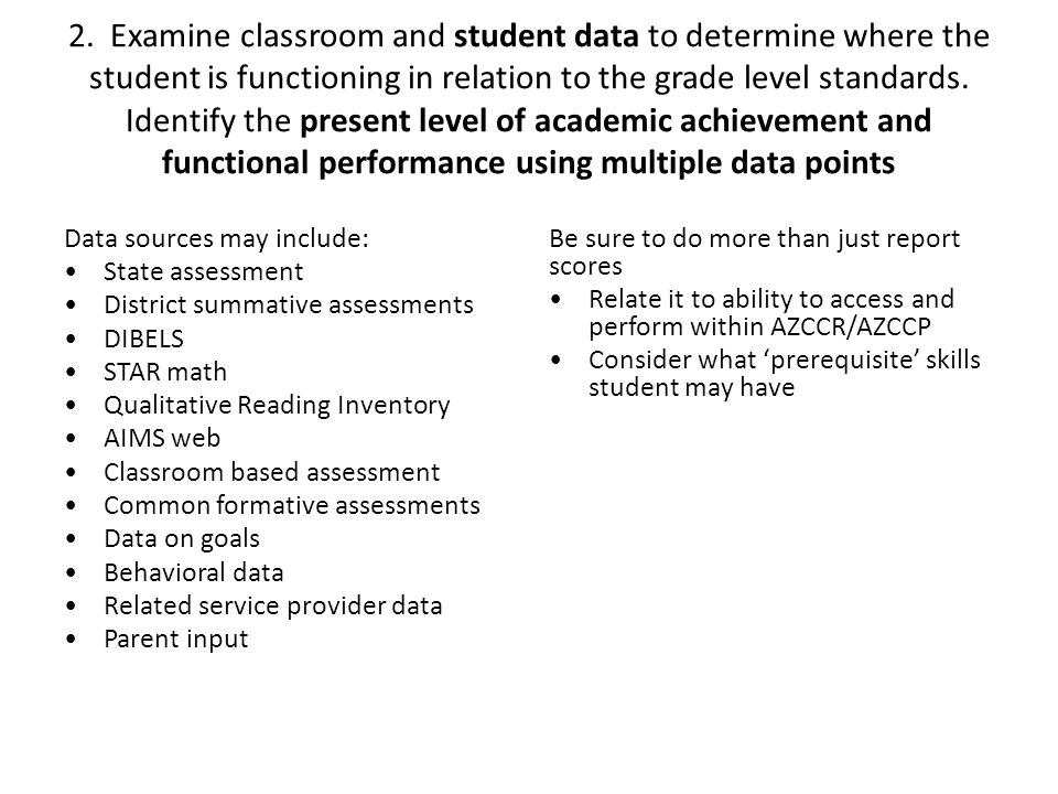 2. Examine classroom and student data to determine where the student is functioning in relation to the grade level standards. Identify the present lev