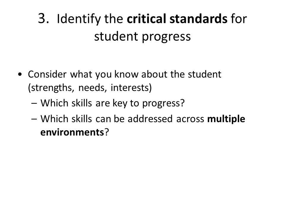 3. Identify the critical standards for student progress Consider what you know about the student (strengths, needs, interests) –Which skills are key t