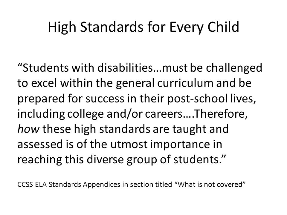 High Standards for Every Child Students with disabilities…must be challenged to excel within the general curriculum and be prepared for success in their post-school lives, including college and/or careers….Therefore, how these high standards are taught and assessed is of the utmost importance in reaching this diverse group of students. CCSS ELA Standards Appendices in section titled What is not covered