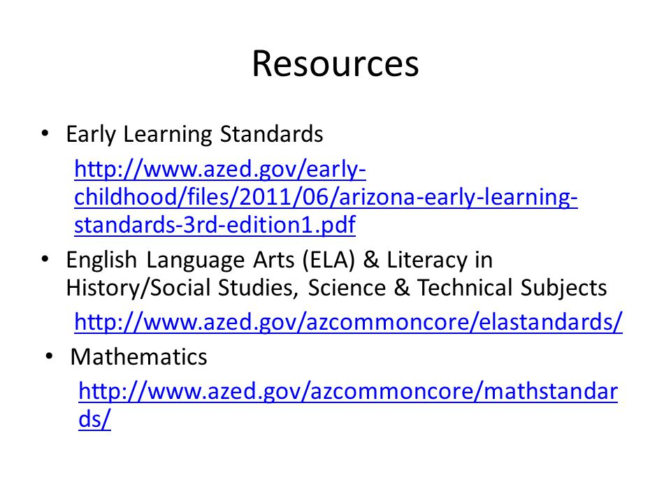 Resources Early Learning Standards http://www.azed.gov/early- childhood/files/2011/06/arizona-early-learning- standards-3rd-edition1.pdf English Language Arts (ELA) & Literacy in History/Social Studies, Science & Technical Subjects http://www.azed.gov/azcommoncore/elastandards/ Mathematics http://www.azed.gov/azcommoncore/mathstandar ds/