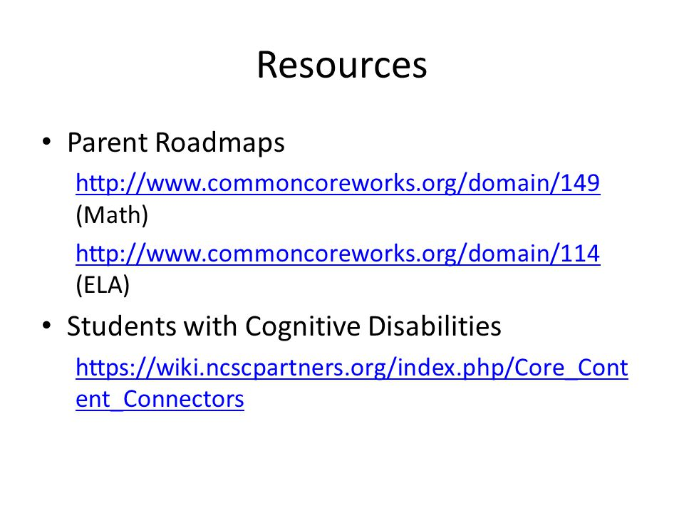 Resources Parent Roadmaps http://www.commoncoreworks.org/domain/149 http://www.commoncoreworks.org/domain/149 (Math) http://www.commoncoreworks.org/domain/114 http://www.commoncoreworks.org/domain/114 (ELA) Students with Cognitive Disabilities https://wiki.ncscpartners.org/index.php/Core_Cont ent_Connectors