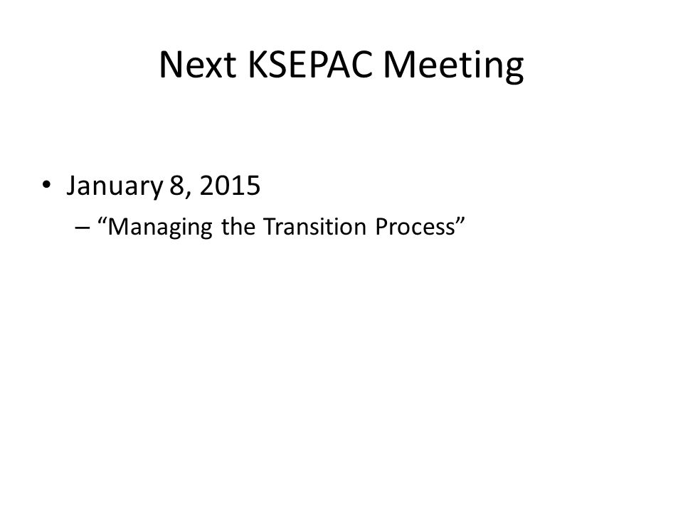 Next KSEPAC Meeting January 8, 2015 – Managing the Transition Process
