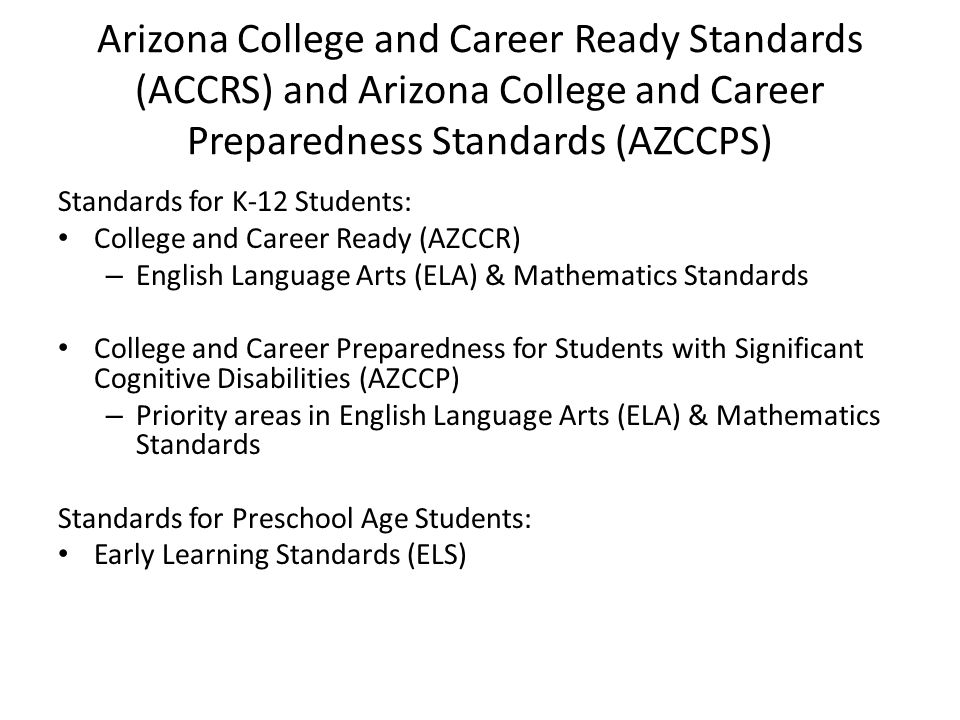 Arizona College and Career Ready Standards (ACCRS) and Arizona College and Career Preparedness Standards (AZCCPS) Standards for K-12 Students: College and Career Ready (AZCCR) – English Language Arts (ELA) & Mathematics Standards College and Career Preparedness for Students with Significant Cognitive Disabilities (AZCCP) – Priority areas in English Language Arts (ELA) & Mathematics Standards Standards for Preschool Age Students: Early Learning Standards (ELS)