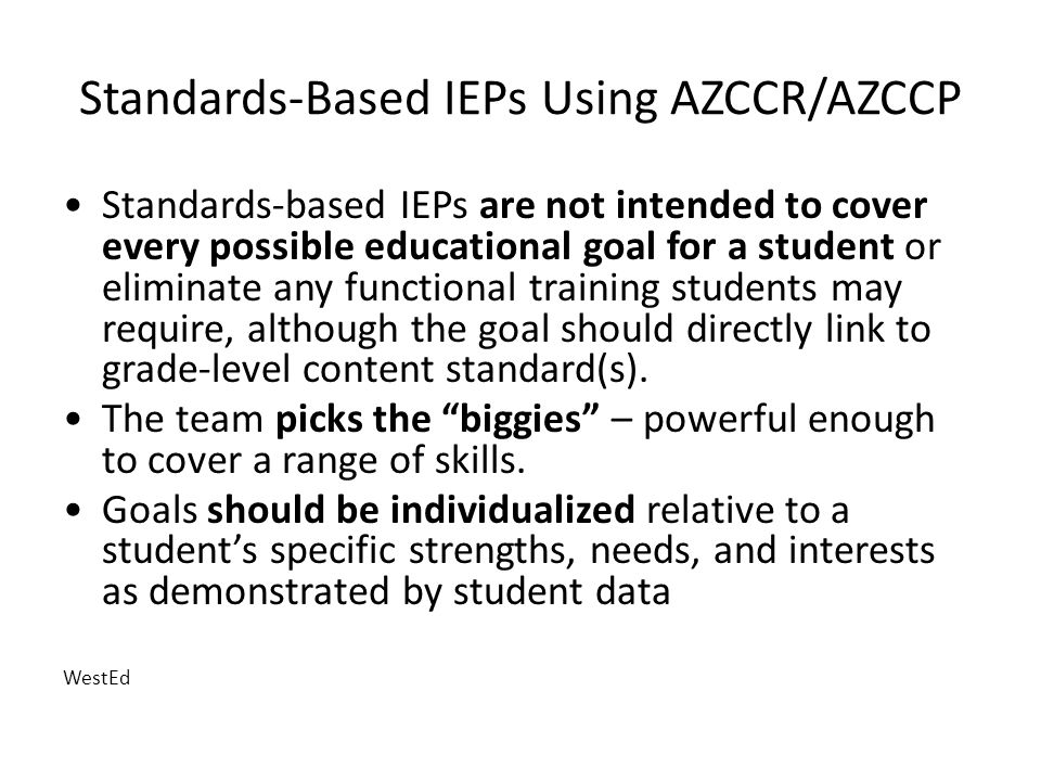Standards-Based IEPs Using AZCCR/AZCCP Standards-based IEPs are not intended to cover every possible educational goal for a student or eliminate any functional training students may require, although the goal should directly link to grade-level content standard(s).