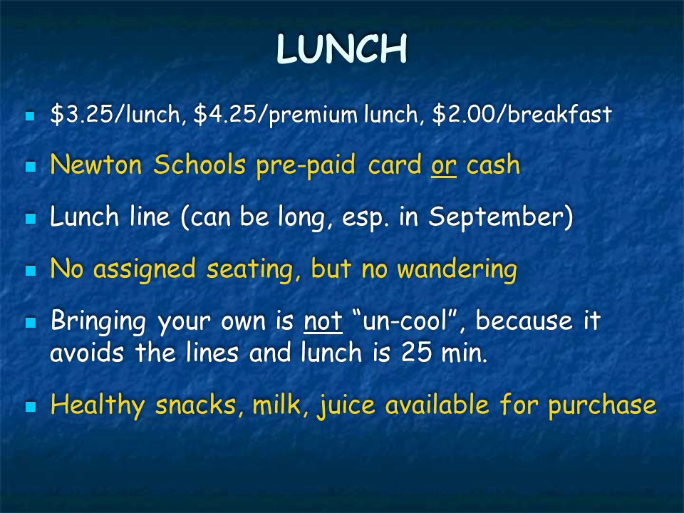 LUNCH $3.25/lunch, $4.25/premium lunch, $2.00/breakfast Newton Schools pre-paid card or cash Lunch line (can be long, esp. in September) No assigned s