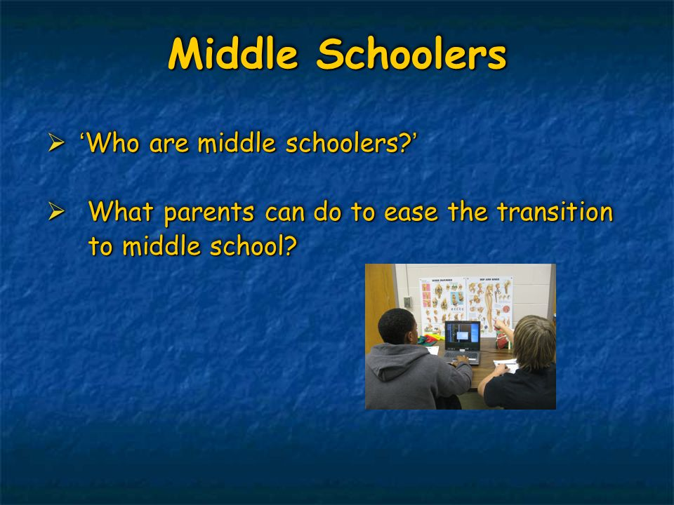 Middle Schoolers  'Who are middle schoolers?'  What parents can do to ease the transition to middle school? to middle school?