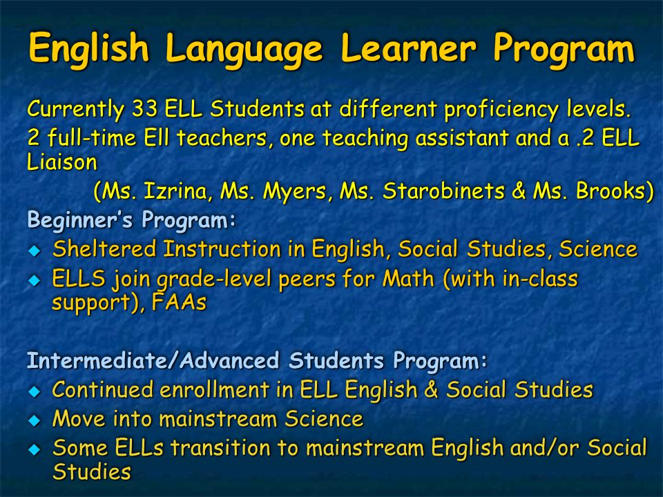 English Language Learner Program Currently 33 ELL Students at different proficiency levels. 2 full-time Ell teachers, one teaching assistant and a.2 E