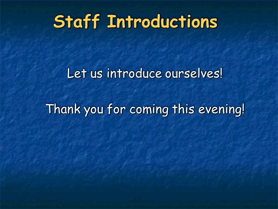 Staff Introductions Let us introduce ourselves! Thank you for coming this evening! Let us introduce ourselves! Thank you for coming this evening!