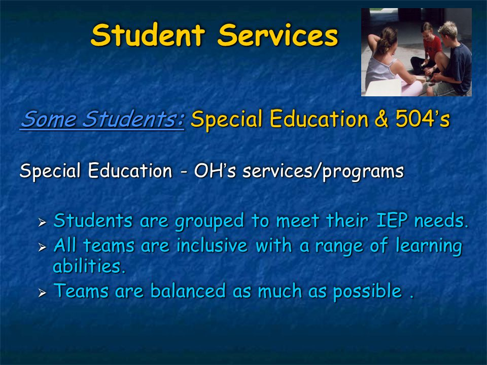 Student Services Some Students: Special Education & 504's Special Education - OH's services/programs  Students are grouped to meet their IEP needs. 