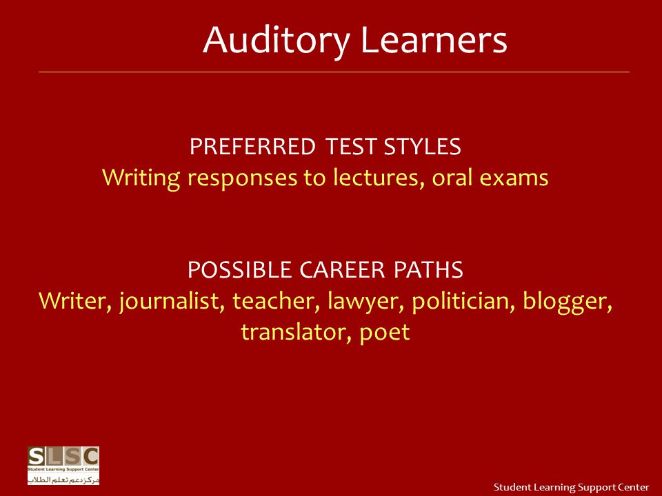 PREFERRED TEST STYLES Writing responses to lectures, oral exams POSSIBLE CAREER PATHS Writer, journalist, teacher, lawyer, politician, blogger, translator, poet Auditory Learners Student Learning Support Center