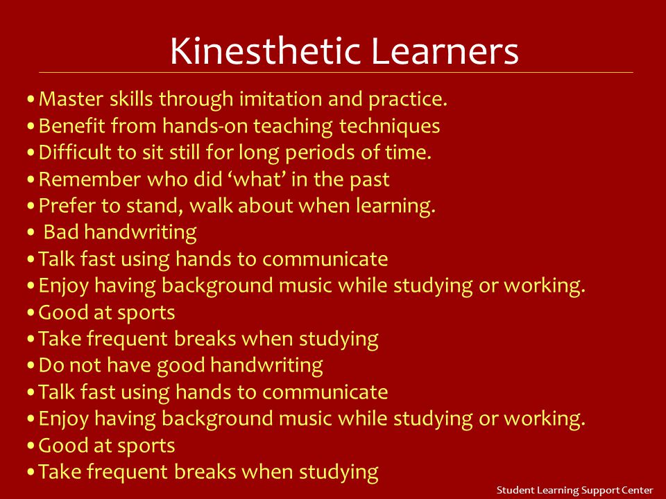 Kinesthetic Learners Master skills through imitation and practice.