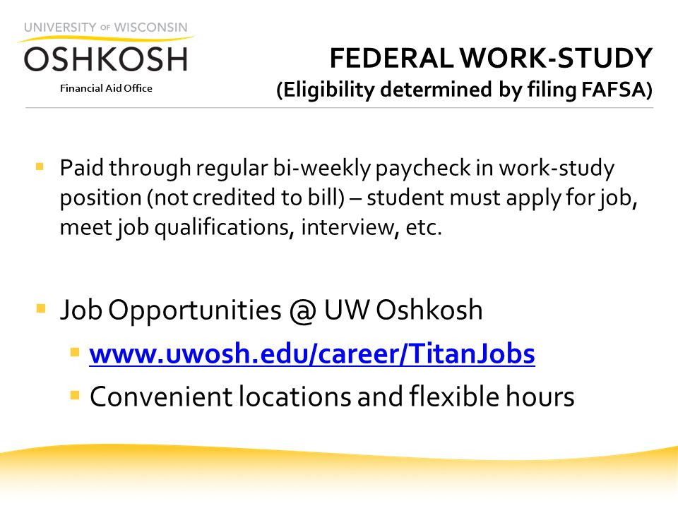 Financial Aid Office FEDERAL WORK-STUDY (Eligibility determined by filing FAFSA)  Paid through regular bi-weekly paycheck in work-study position (not credited to bill) – student must apply for job, meet job qualifications, interview, etc.