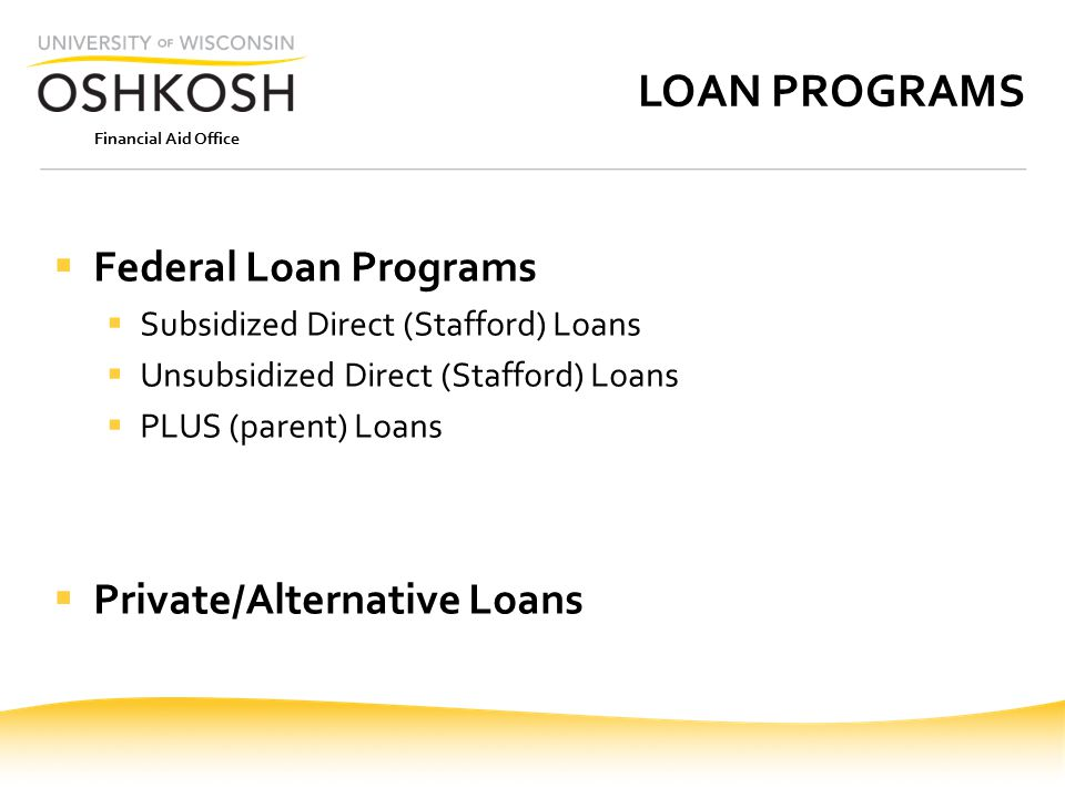Financial Aid Office LOAN PROGRAMS  Federal Loan Programs  Subsidized Direct (Stafford) Loans  Unsubsidized Direct (Stafford) Loans  PLUS (parent) Loans  Private/Alternative Loans
