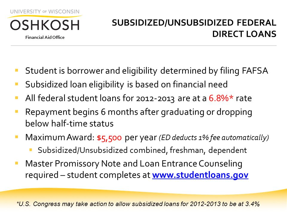 Financial Aid Office SUBSIDIZED/UNSUBSIDIZED FEDERAL DIRECT LOANS  Student is borrower and eligibility determined by filing FAFSA  Subsidized loan eligibility is based on financial need  All federal student loans for 2012-2013 are at a 6.8%* rate  Repayment begins 6 months after graduating or dropping below half-time status  Maximum Award: $5,500 per year (ED deducts 1% fee automatically)  Subsidized/Unsubsidized combined, freshman, dependent  Master Promissory Note and Loan Entrance Counseling required – student completes at www.studentloans.govwww.studentloans.gov *U.S.