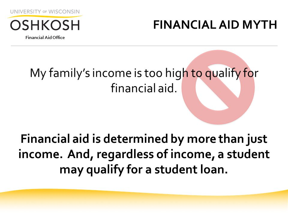 Financial Aid Office FINANCIAL AID MYTH My family's income is too high to qualify for financial aid.