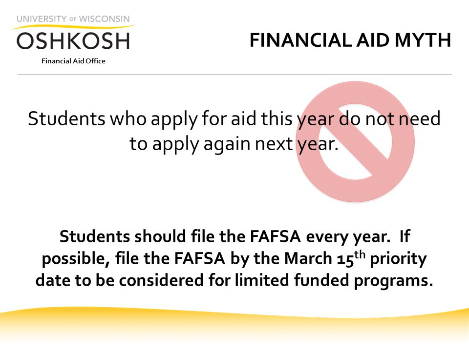 Financial Aid Office FINANCIAL AID MYTH Students who apply for aid this year do not need to apply again next year.