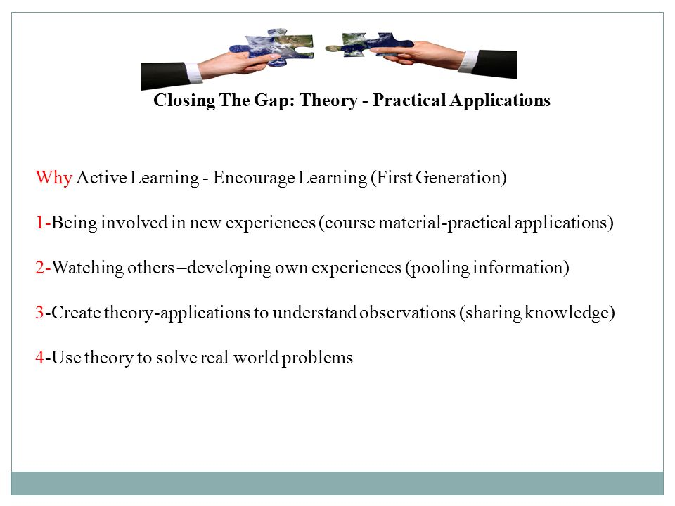 Why Active Learning - Encourage Learning (First Generation) 1-Being involved in new experiences (course material-practical applications) 2-Watching others –developing own experiences (pooling information) 3-Create theory-applications to understand observations (sharing knowledge) 4-Use theory to solve real world problems Closing The Gap: Theory - Practical Applications