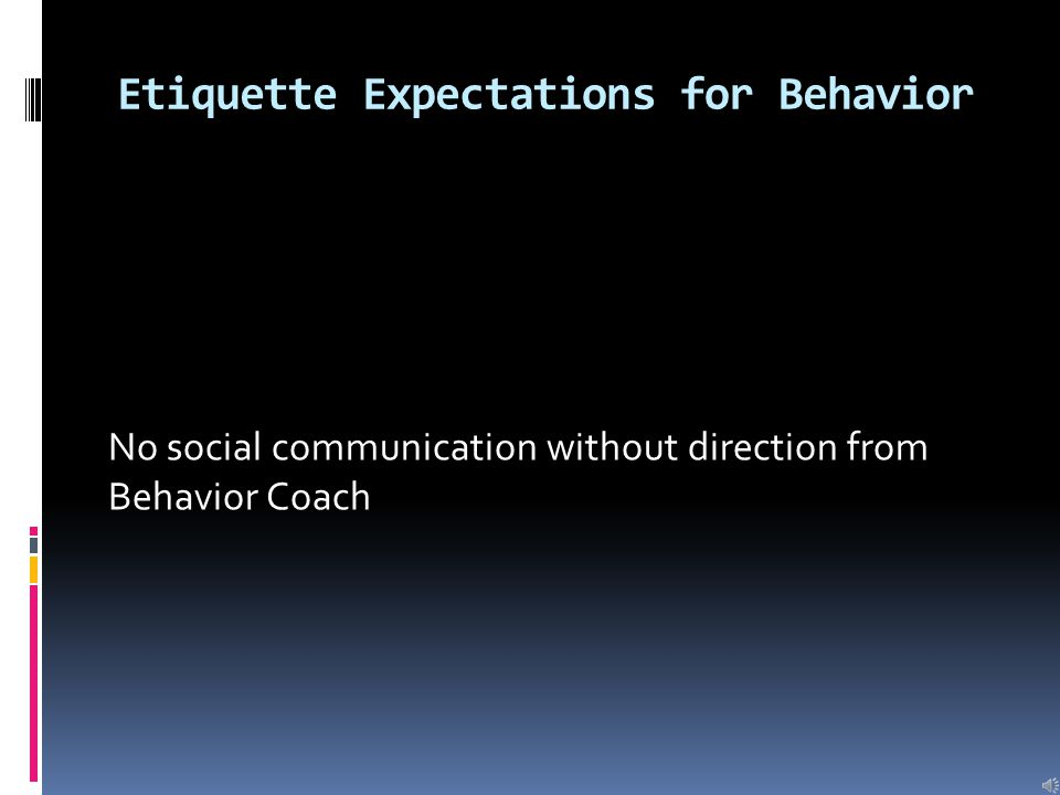 Etiquette Expectations for Behavior Address all adults and students respectfully responding with yes or no Sir or Ma'am