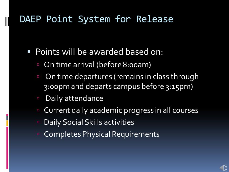  Points will be awarded based on:  On time arrival (before 8:00am)  On time departures (remains in class through 3:00pm and departs campus before 3:15pm)  Daily attendance  Current daily academic progress in all courses  Daily Social Skills activities  Completes Physical Requirements DAEP Point System for Release