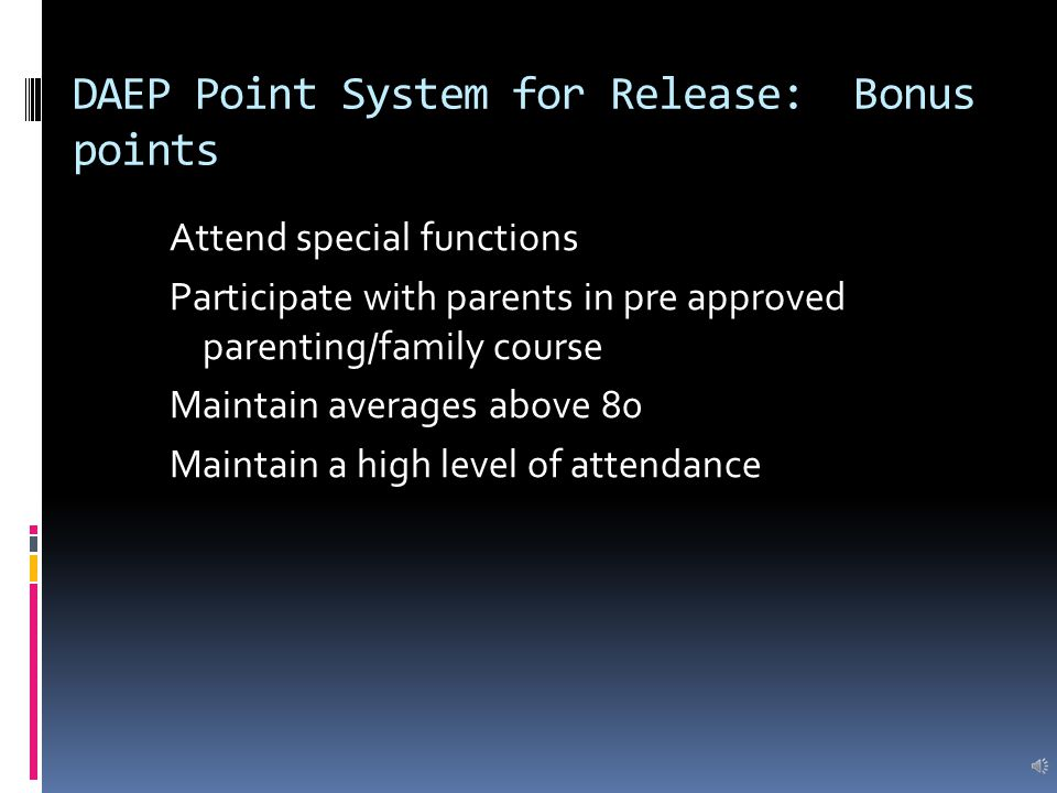 DAEP Point System for Release: Bonus points Attend special functions Participate with parents in pre approved parenting/family course Maintain averages above 80 Maintain a high level of attendance