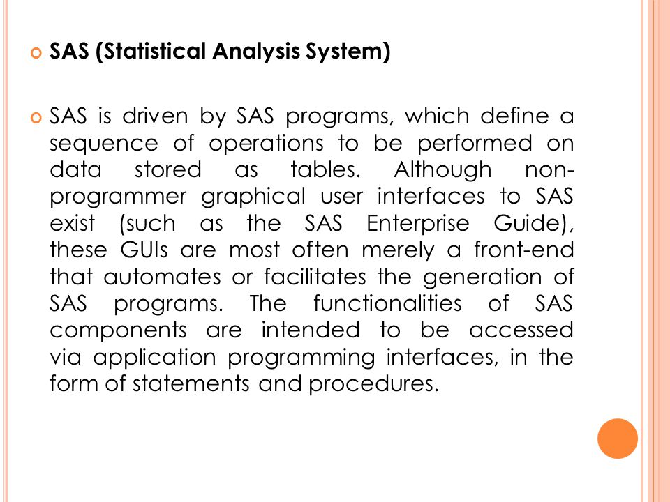 SAS (Statistical Analysis System) SAS is driven by SAS programs, which define a sequence of operations to be performed on data stored as tables. Altho