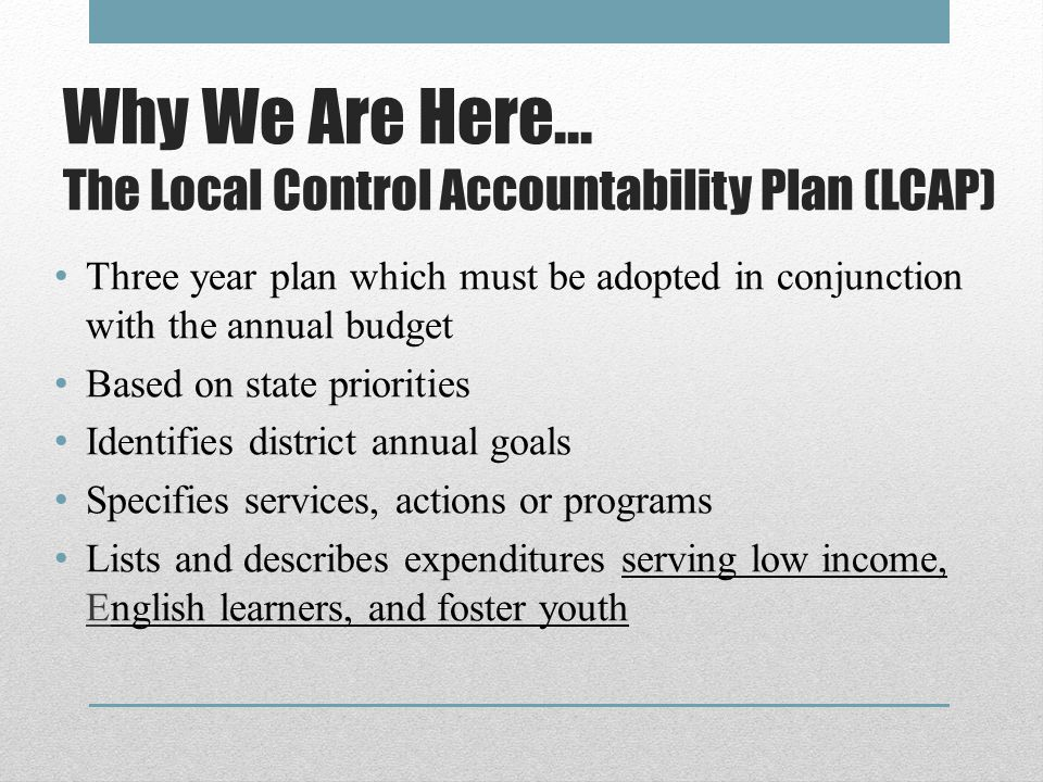 Why We Are Here… The Local Control Accountability Plan (LCAP) Three year plan which must be adopted in conjunction with the annual budget Based on state priorities Identifies district annual goals Specifies services, actions or programs Lists and describes expenditures serving low income, English learners, and foster youth